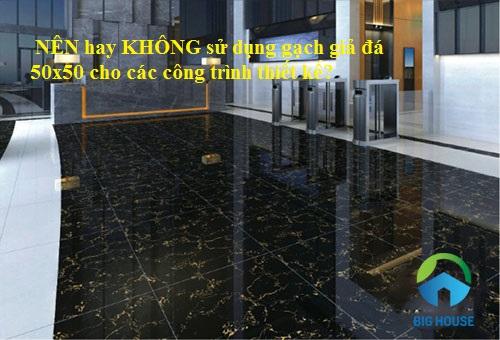 NÊN hay KHÔNG ứng dụng gạch giả đá 50×50 cho các công trình  thiết kế?